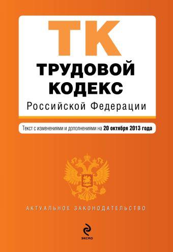 Трудовой кодекс Российской Федерации : текст с изм. и доп. на 20 октября 2013 г.