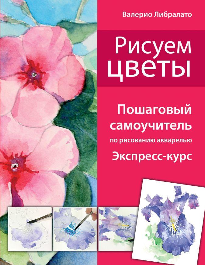 Либралато В. - Рисуем цветы. Пошаговый самоучитель по рисованию акварелью (нов. оф.) обложка книги