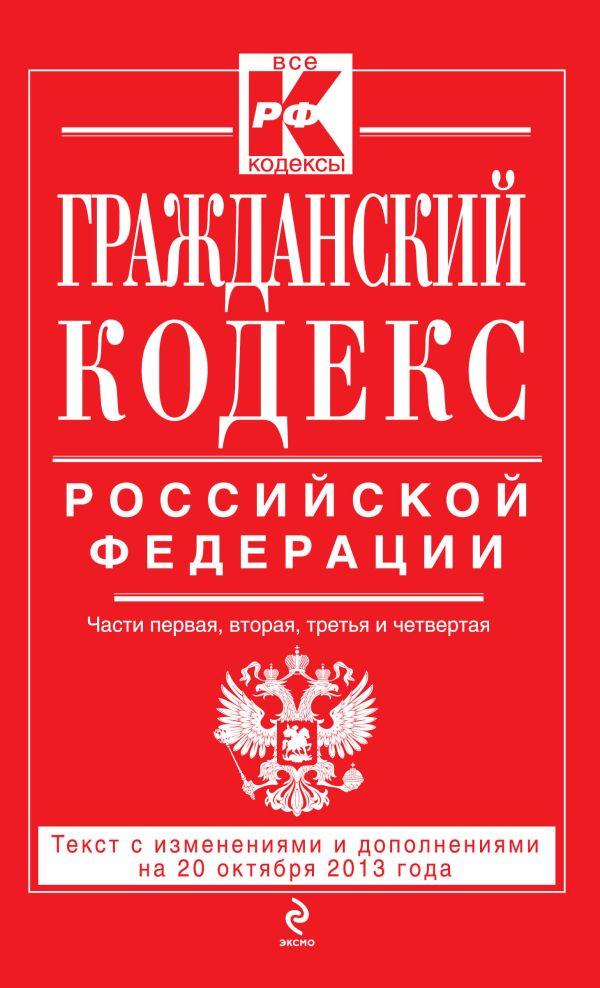 Гражданский кодекс Российской Федерации. Части первая, вторая, третья и четвертая : текст с изм. и доп. на 20 октября 2013 г.