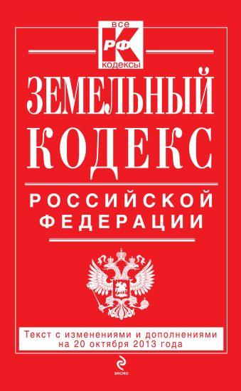 Земельный кодекс Российской Федерации : текст с изм. и доп. на 20 октября 2013 г.