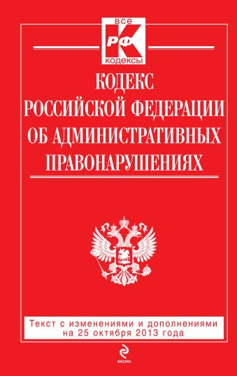 Кодекс Российской Федерации об административных правонарушениях : текст с изм. и доп. на 25 октября 2013 г.
