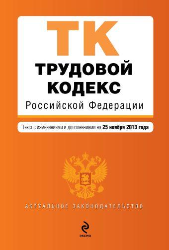 Трудовой кодекс Российской Федерации : текст с изм. и доп. на 25 ноября 2013 г.