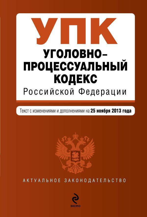 Уголовно-процессуальный кодекс Российской Федерации : текст с изм. и доп. на 25 ноября 2013 г.