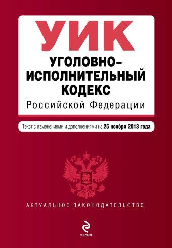 Уголовно-исполнительный кодекс Российской Федерации : текст с изм. и доп. на 25 ноября 2013 г.