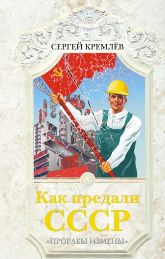 Кремлёв С. - Как предали СССР. «Прорабы измены» обложка книги