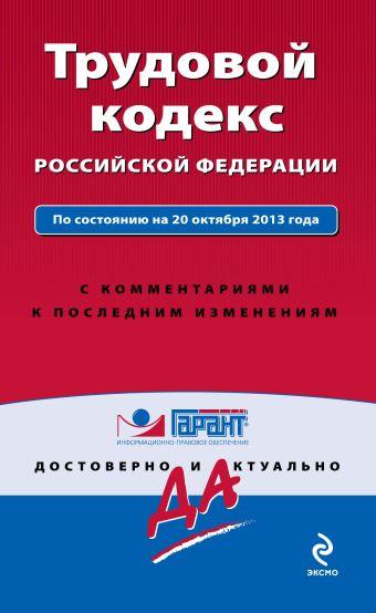 Трудовой кодекс Российской Федерации. По состоянию на 20 октября 2013 года. С комментариями к последним изменениям