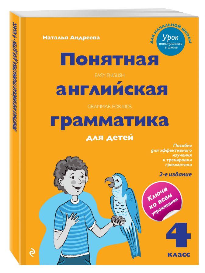 Понятная английская грамматика для детей. 4 класс. 2-е издание Наталья Андреева