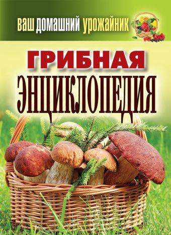 Ваш домашний урожайник. Грибная энциклопедия Уханова И.А.