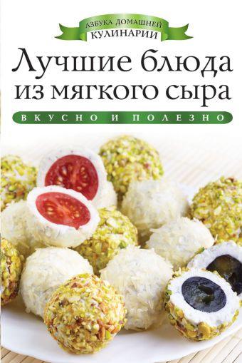 Лучшие блюда из мягкого сыра Любомирова К.