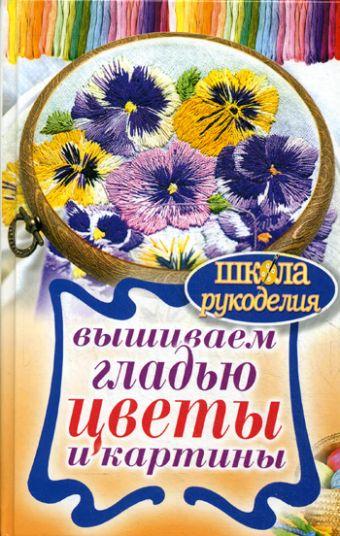 Вышиваем гладью цветы и картины Шнуровозова Т.В.