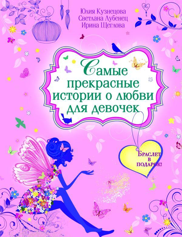 Самые прекрасные истории о любви для девочек (с подарком) Кузнецова Ю., Лубенец С., Щеглова И.В.