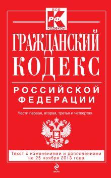 Гражданский кодекс Российской Федерации. Части первая, вторая, третья и четвертая : текст с изм. и доп. на 25 ноября 2013 г.