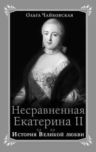 Чайковская О.Г. - Несравненная Екатерина II. История Великой любви обложка книги