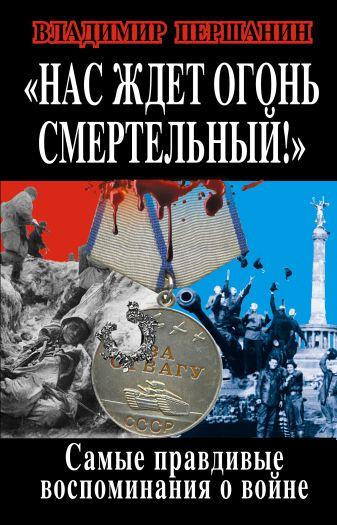 Першанин В.Н. - «Нас ждет огонь смертельный!» Самые правдивые воспоминания о войне обложка книги