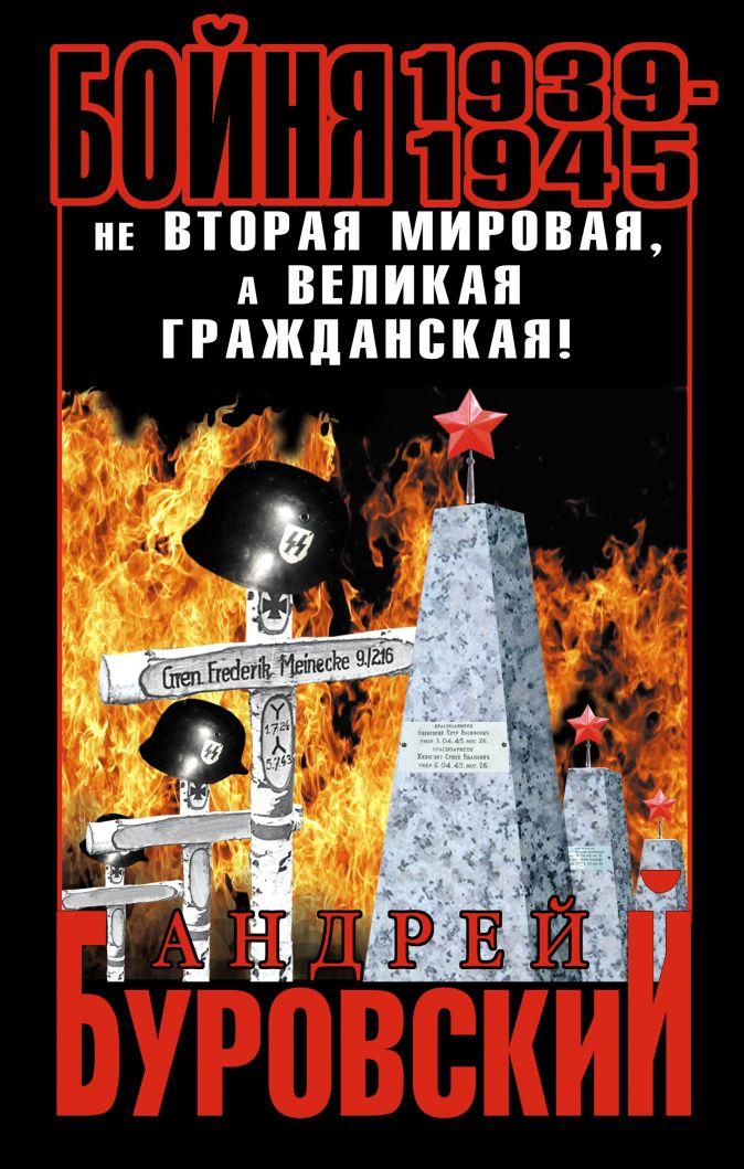 Буровский А.М. - Бойня 1939–1945. Не Вторая Мировая, а Великая Гражданская! обложка книги