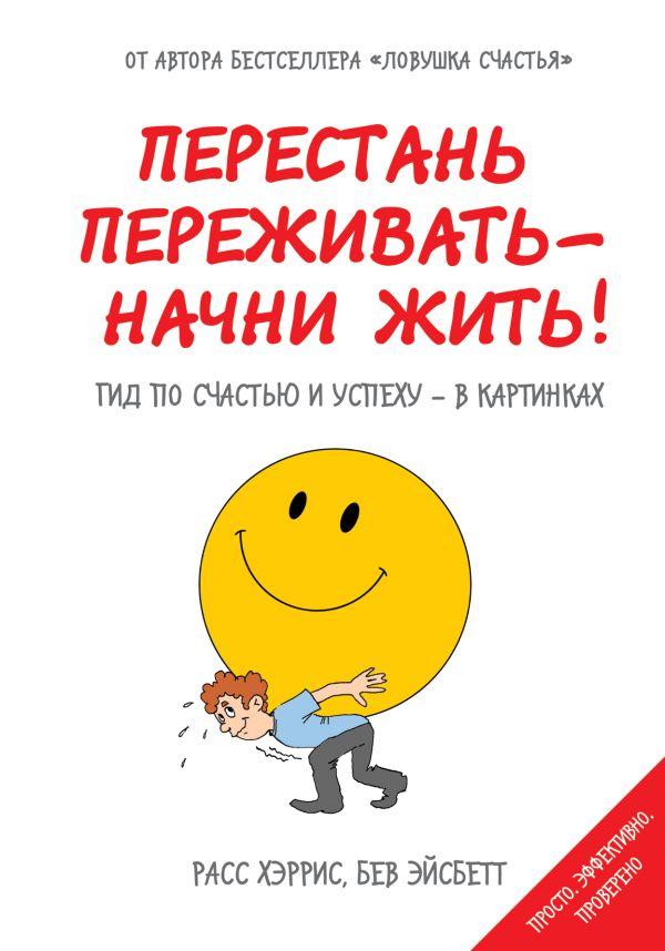 Перестань переживать - начни жить! Гид по счастью и успеху - в картинках Хэррис Р., Эйсбетт Б.