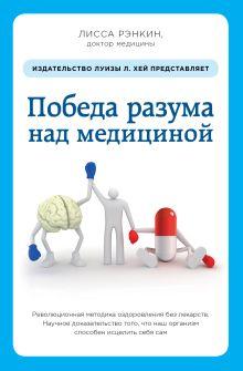Победа разума над медициной: революционная методика оздоровления без лекарств
