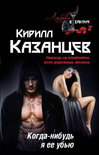 Когда-нибудь я ее убью Казанцев К.