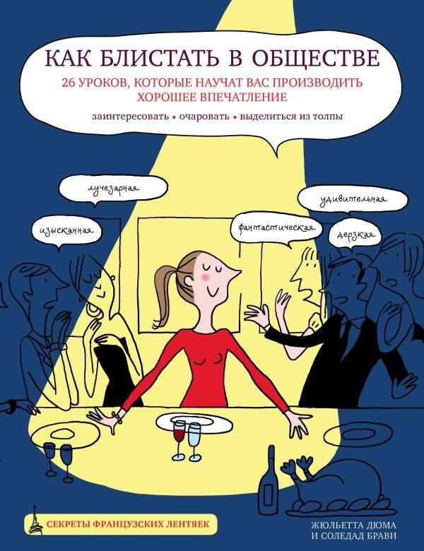 Как блистать в обществе. 26 уроков, которые научат вас производить хорошее впечатление Жюльетта Дюма, Соледад Брави