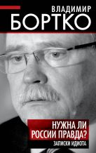 Бортко В.В. - Нужна ли России правда? Записки идиота' обложка книги
