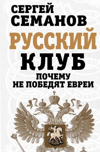 Семанов С.Н. - Русский клуб. Почему не победят евреи обложка книги