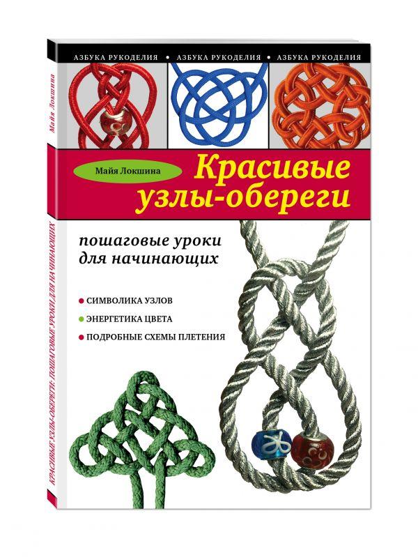 Красивые узлы-обереги: пошаговые уроки для начинающих Локшина М.И.