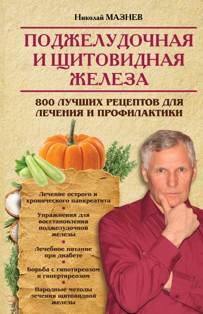 Мазнев Н.И. - Поджелудочная и щитовидная железа. 800 лучших рецептов для лечения и профилактики обложка книги