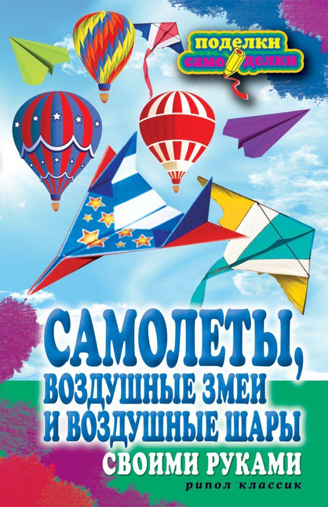 Прошина Е.В. - Самолеты, воздушные змеи и воздушные шары своими руками обложка книги