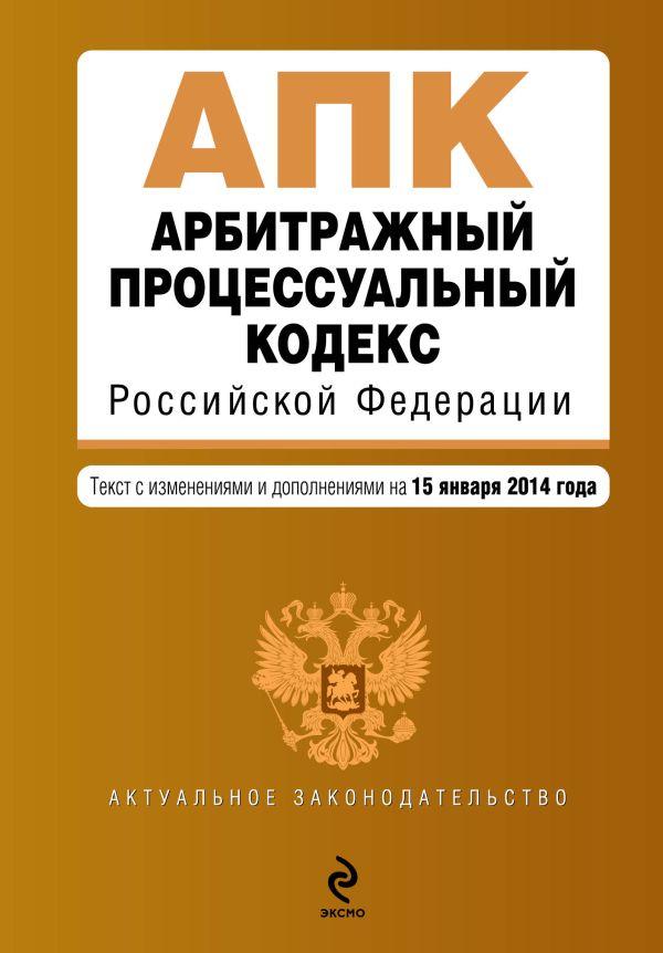 Арбитражный процессуальный кодекс Российской Федерации : текст с изм. и доп. на 15 января 2014 г.