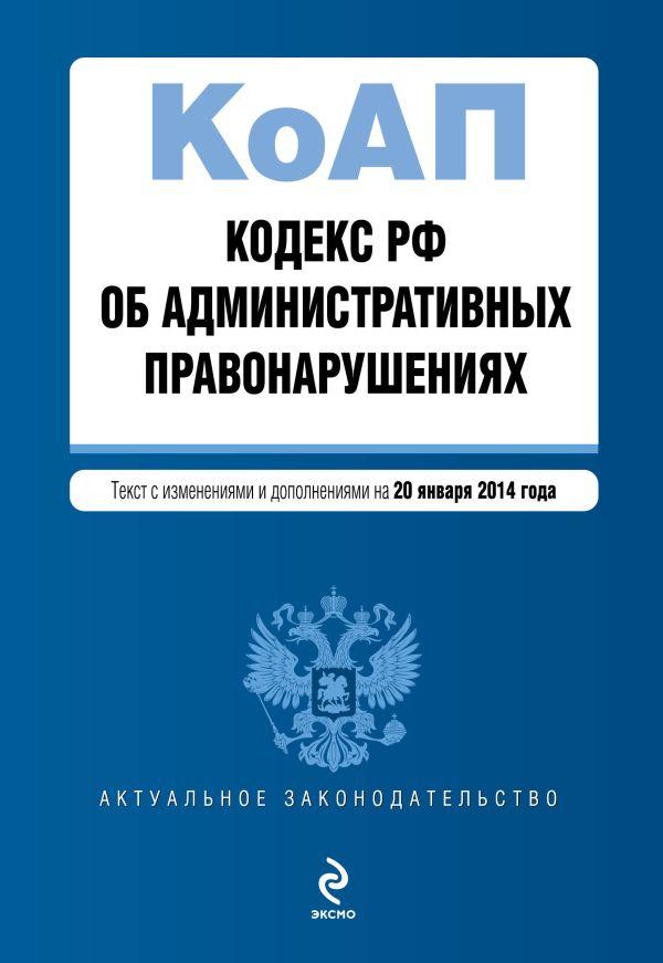 Кодекс Российской Федерации об административных правонарушениях : текст с изм. и доп. на 20 января 2014 г.