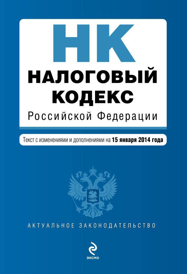 Налоговый кодекс Российской Федерации. Части первая и вторая : текст с изм. и доп. на 15 января 2014 г.