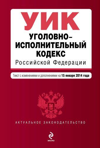 Уголовно-исполнительный кодекс Российской Федерации : текст с изм. и доп. на 15 января 2014 г.