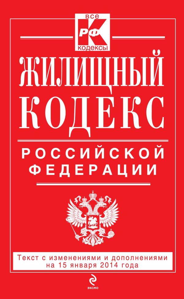 Жилищный кодекс Российской Федерации : текст с изм. и доп. на 15 января 2014 г.