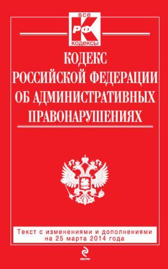 Кодекс Российской Федерации об административных правонарушениях : текст с изм. и доп. на 25 марта 2014 г.