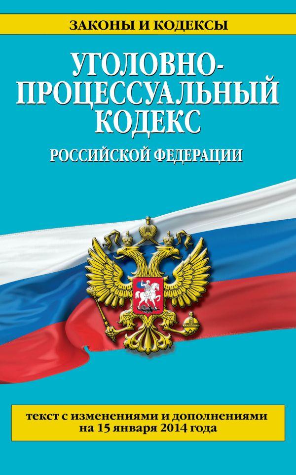 Уголовно-процессуальный кодекс Российской Федерации : текст с изм. и доп. на 15 января 2014 г.