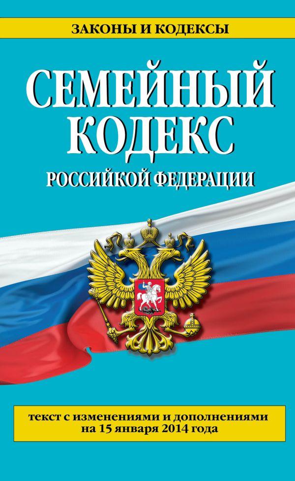 Семейный кодекс Российской Федерации : текст с изм. и доп. на 15 января 2014 г.