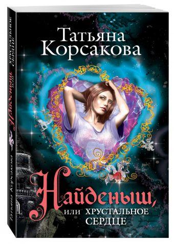 Найденыш, или Хрустальное сердце Корсакова Т.