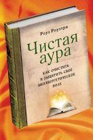 Роузтри Р. - Чистая аура: Как очистить и защитить свое биоэнергетическое поле' обложка книги