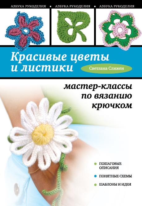 Красивые цветы и листики: мастер-классы по вязанию крючком Слижен С.Г.