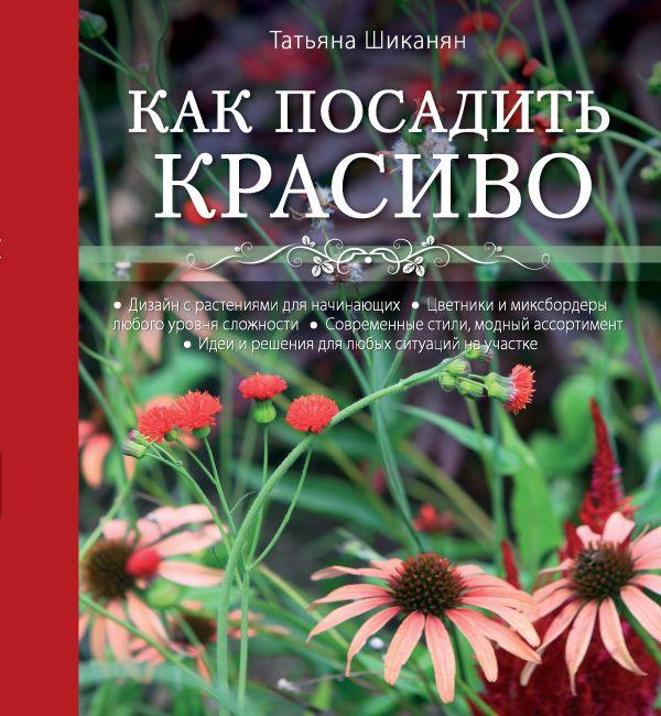 Как посадить красиво. Дизайн с растениями для начинающих Шиканян Т.Д.