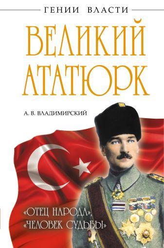 Владимирский А.В. - Великий Ататюрк. «Отец народа», «Человек Судьбы» обложка книги