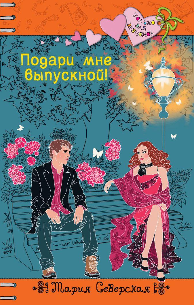 Северская М. - Подари мне выпускной! обложка книги