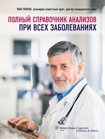 Полный справочник анализов при всех заболеваниях Уоллах Ж.