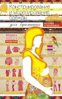 Конструирование и моделирование одежды для беременных. Модели для разных сроков беременности. Выкройки и иструкции по шитью. Стеблянская Н.Г.