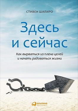 Шапиро С. - Здесь и сейчас: Как вырваться из плена целей и начать радоваться жизни обложка книги