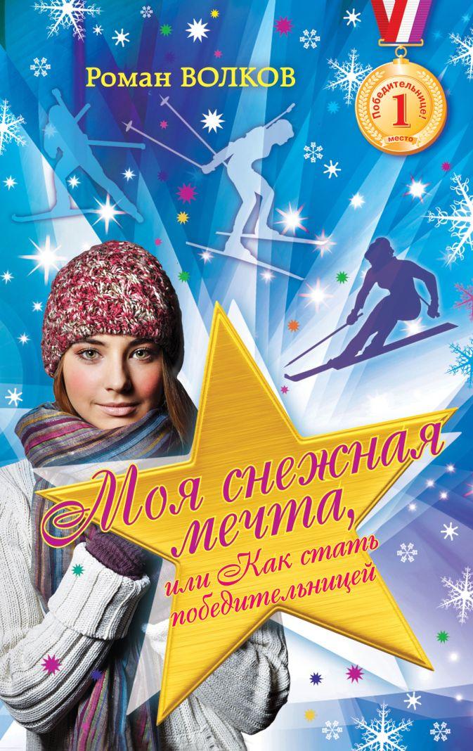 Волков Р.В. - Моя снежная мечта, или Как стать победительницей обложка книги