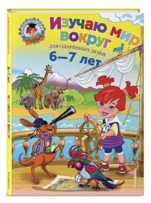 Изучаю мир вокруг: для детей 6-7 лет