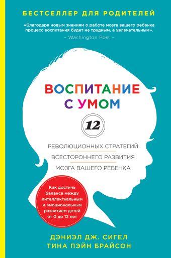 Воспитание с умом. 12 революционных стратегий всестороннего развития мозга вашего ребенка Дэниэл Сигел, Тина Брайсон