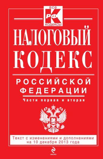 Налоговый кодекс Российской Федерации. Части первая и вторая : текст с изм. и доп. на 10 декабря 2013 г.