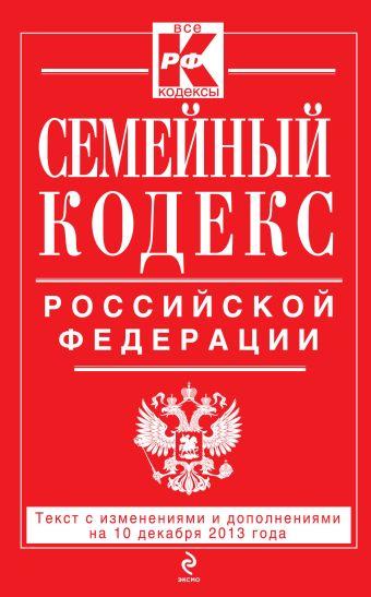 Семейный кодекс Российской Федерации : текст с изм. и доп. на 10 декабря 2013 г.